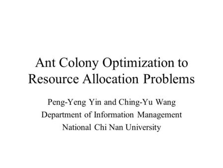 Ant Colony Optimization to Resource Allocation Problems Peng-Yeng Yin and Ching-Yu Wang Department of Information Management National Chi Nan University.