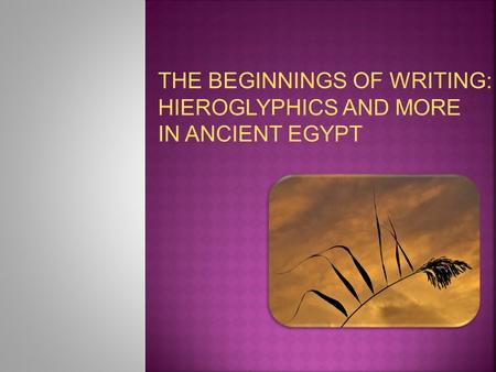 THE BEGINNINGS OF WRITING: HIEROGLYPHICS AND MORE IN ANCIENT EGYPT.