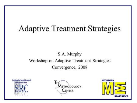 Adaptive Treatment Strategies S.A. Murphy Workshop on Adaptive Treatment Strategies Convergence, 2008.