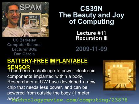 CS39N The Beauty and Joy of Computing Lecture #11 Recursion III 2009-11-09 It has been a challenge to power electronic components implanted within a body.