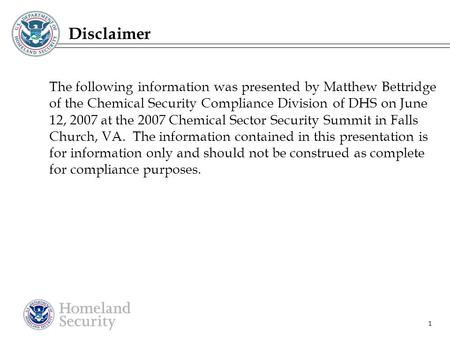 1 Disclaimer The following information was presented by Matthew Bettridge of the Chemical Security Compliance Division of DHS on June 12, 2007 at the 2007.