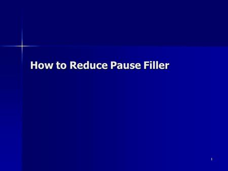 "1 How to Reduce Pause Filler. 2 Pause Filler During talking, if we are thinking of something, we tend to fill meaningless words, such as "" Ah, Um, er."