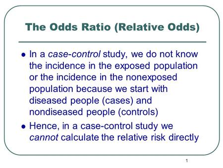 1 The Odds Ratio (Relative Odds) In a case-control study, we do not know the incidence in the exposed population or the incidence in the nonexposed population.