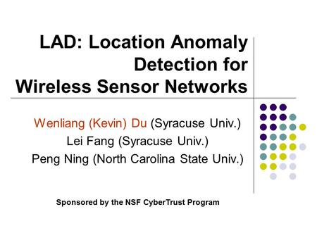 LAD: Location Anomaly Detection for Wireless Sensor Networks Wenliang (Kevin) Du (Syracuse Univ.) Lei Fang (Syracuse Univ.) Peng Ning (North Carolina State.