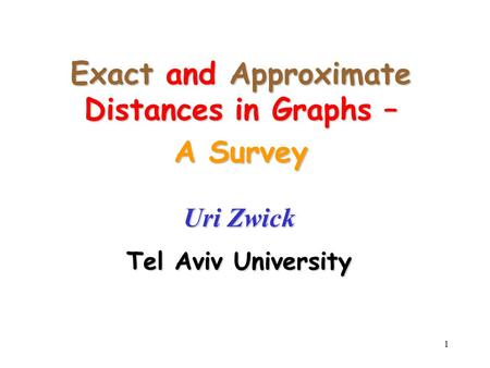 1 Exact and Approximate Distances in Graphs – A Survey Uri Zwick Tel Aviv University.