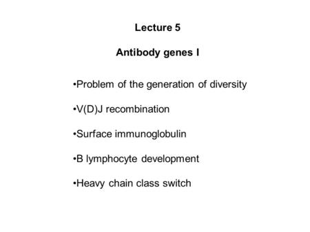 Lecture 5 Antibody genes I Problem of the generation of diversity V(D)J recombination Surface immunoglobulin B lymphocyte development Heavy chain class.