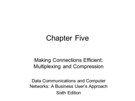 Chapter Five Making Connections Efficient: Multiplexing and Compression Data <strong>Communications</strong> and Computer Networks: A <strong>Business</strong> User's Approach Sixth Edition.