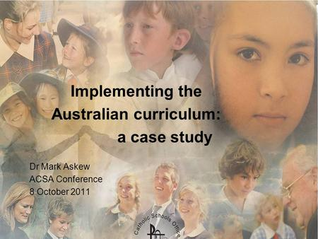 Implementing the Australian curriculum: a case study Dr Mark Askew ACSA Conference 8 October 2011.