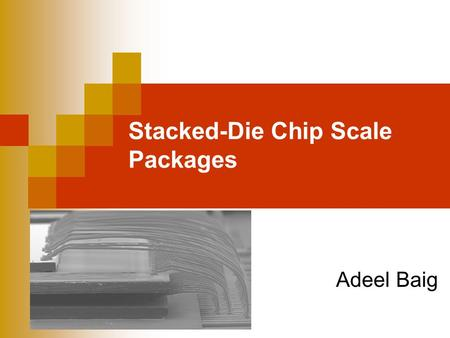 Stacked-Die Chip Scale Packages Adeel Baig. Microsystems Packaging Objectives Define Stacked-Die Chip Scale Packages (S- CSP) Explain the need for S-CSP.