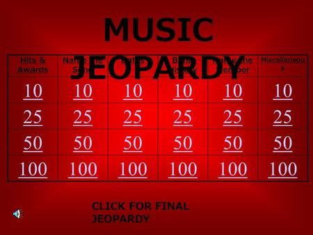 MUSIC JEOPARDY Hits & Awards Name the Song DatesBand History Name the Member Miscellaneou s 10 25 50 100 CLICK FOR FINAL JEOPARDY.