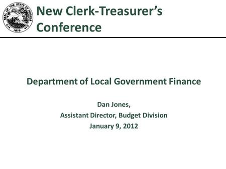 New Clerk-Treasurer's Conference Department of Local Government Finance Dan Jones, Assistant Director, Budget Division January 9, 2012 1.