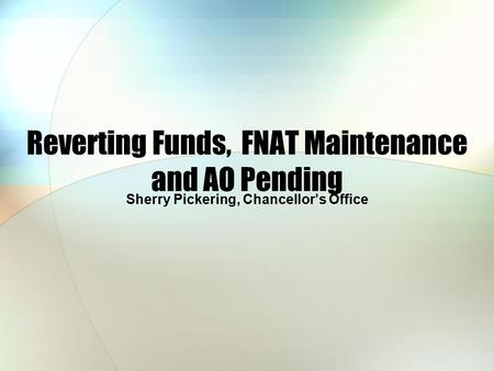 Reverting Funds, FNAT Maintenance and AO Pending Sherry Pickering, Chancellor's Office.