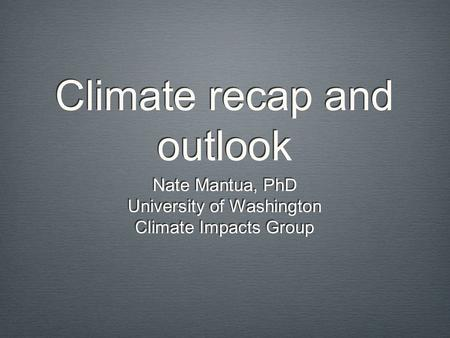Climate recap and outlook Nate Mantua, PhD University of Washington Climate Impacts Group Nate Mantua, PhD University of Washington Climate Impacts Group.