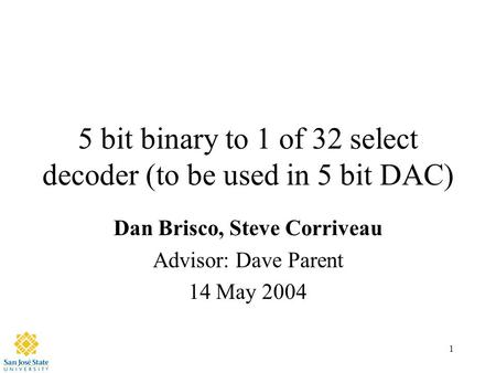 1 5 bit binary to 1 of 32 select decoder (to be used in 5 bit DAC) Dan Brisco, Steve Corriveau Advisor: Dave Parent 14 May 2004.