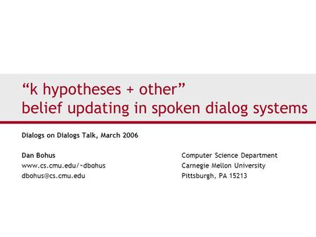 """k hypotheses + other"" belief updating in spoken dialog systems Dialogs on Dialogs Talk, March 2006 Dan Bohus Computer Science Department www.cs.cmu.edu/~dbohus."