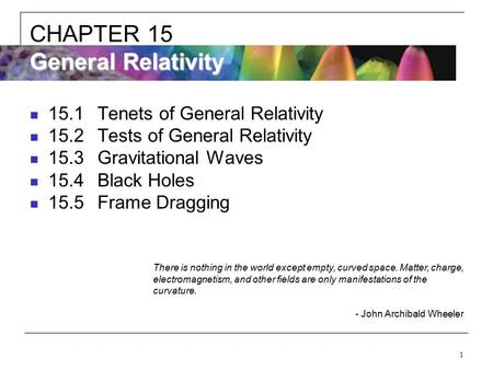 1 15.1Tenets of General Relativity 15.2Tests of General Relativity 15.3Gravitational Waves 15.4Black Holes 15.5Frame Dragging General Relativity CHAPTER.