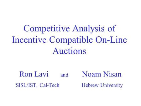 Competitive Analysis of Incentive Compatible On-Line Auctions Ron Lavi and Noam Nisan SISL/IST, Cal-Tech Hebrew University.