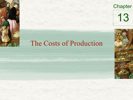 Chapter The Costs of Production 13. What are Costs? Total revenue – Amount a firm receives for the sale of its output Total cost – Market value of the.