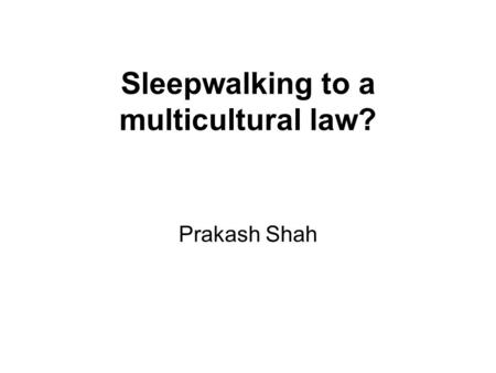 Sleepwalking to a multicultural law? Prakash Shah.