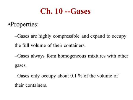 Ch. 10 --Gases Properties: Gases are highly compressible and expand to occupy the full volume of their containers. Gases always form homogeneous mixtures.