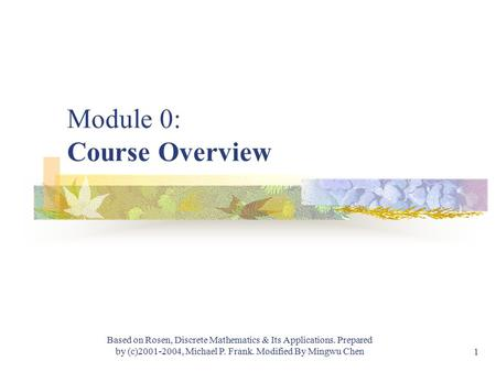 Module #1 - Logic Based on Rosen, Discrete Mathematics & Its Applications. Prepared by (c)2001-2004, Michael P. Frank. Modified By Mingwu Chen 1 Module.