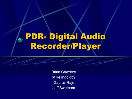 PDR- Digital Audio Recorder/Player Brian Cowdrey Mike Ingoldby Gaurav Raje Jeff Swetnam.