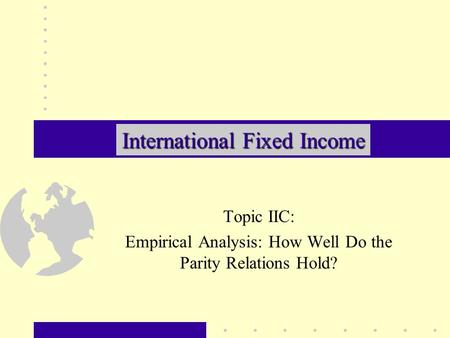 Topic IIC: Empirical Analysis: How Well Do the Parity Relations Hold? International Fixed Income.