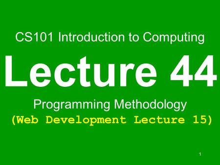 1 CS101 Introduction to Computing Lecture 44 Programming Methodology (Web Development Lecture 15)