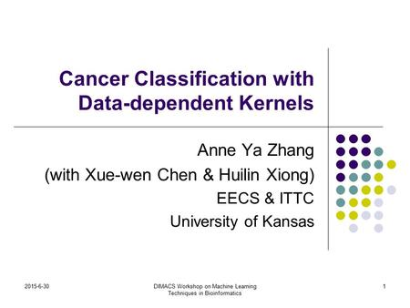 2015-6-30DIMACS Workshop on Machine Learning Techniques in Bioinformatics 1 Cancer Classification with Data-dependent Kernels Anne Ya Zhang (with Xue-wen.