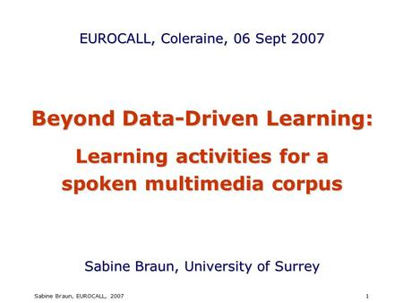 Sabine Braun, EUROCALL, 20071 Beyond Data-Driven Learning: Learning activities for a spoken multimedia corpus Sabine Braun, University <strong>of</strong> Surrey EUROCALL,