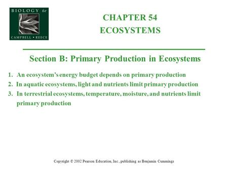 CHAPTER 54 ECOSYSTEMS Copyright © 2002 Pearson Education, Inc., publishing as Benjamin Cummings Section B: Primary Production in Ecosystems 1.An ecosystem's.