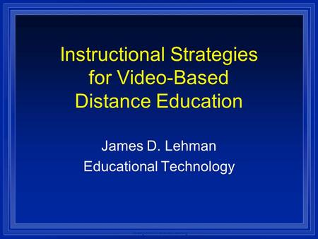 Strategies for Distributed Learning Instructional Strategies for Video-Based Distance Education James D. Lehman Educational Technology.
