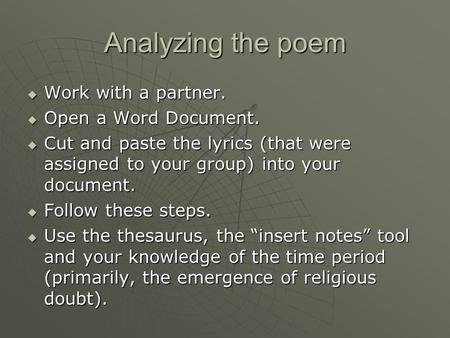 Analyzing the poem  Work with a partner.  Open a Word Document.  Cut and paste the lyrics (that were assigned to your group) into your document.  Follow.