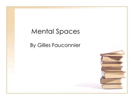 Mental Spaces By Gilles Fauconnier. Gilles Fauconnier as a person… Again, his name is pronounced [ ʒ il fo.k ɔ.nje]. He is a french linguist currently.