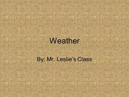 Weather By: Mr. Leslie's Class.