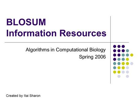 BLOSUM Information Resources Algorithms in Computational Biology Spring 2006 Created by Itai Sharon.