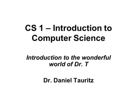 CS 1 – Introduction to Computer Science Introduction to the wonderful world of Dr. T Dr. Daniel Tauritz.