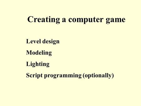 Level design Modeling Lighting Script programming (optionally) Creating a computer game.