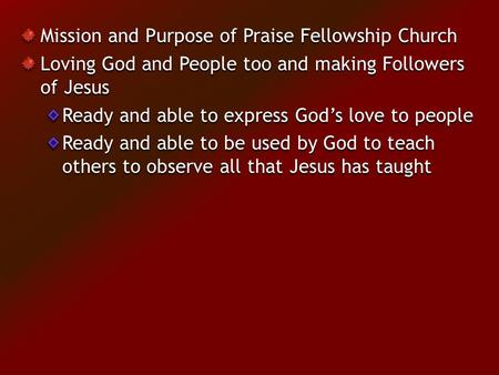 Mission and Purpose of Praise Fellowship Church Loving God and People too and making Followers of Jesus Ready and able to express God's love to people.