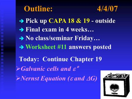 Outline:4/4/07 Today: Continue Chapter 19  Galvanic cells and  °  Nernst Equation (  and  G) è Pick up CAPA 18 & 19 - outside è Final exam in 4 weeks…