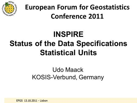 EFGS 13.10.2011 - Lisbon INSPIRE Status of the Data Specifications Statistical Units Udo Maack KOSIS-Verbund, Germany European Forum for Geostatistics.