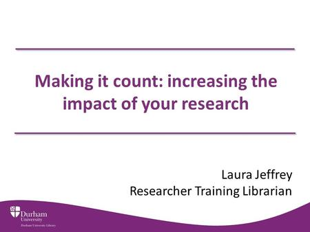 Making it count: increasing the impact of your research Laura Jeffrey Researcher Training Librarian.