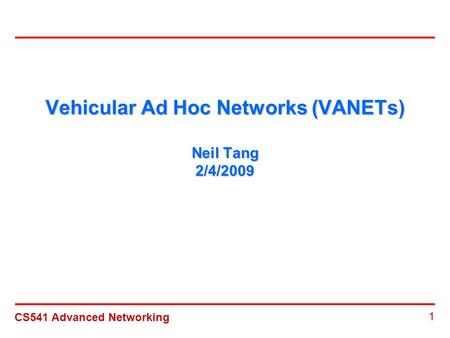 CS541 Advanced Networking 1 Vehicular Ad Hoc Networks (VANETs) Neil Tang 2/4/2009.
