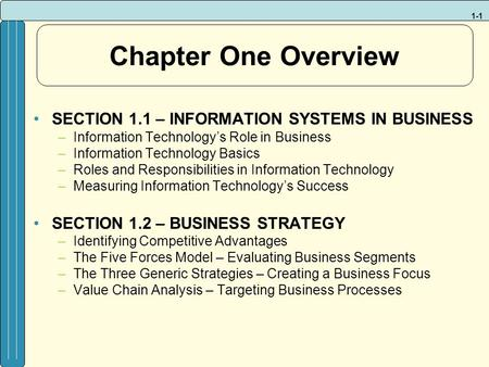1-1 Chapter One Overview SECTION 1.1 – INFORMATION SYSTEMS IN BUSINESS –Information Technology's Role in Business –Information Technology Basics –Roles.