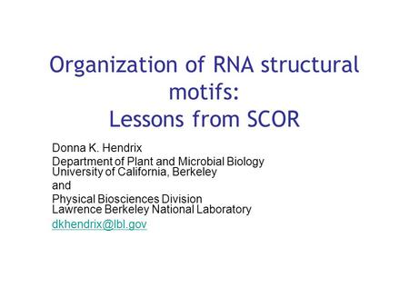 Organization of RNA structural motifs: Lessons from SCOR Donna K. Hendrix Department of Plant and Microbial Biology University of California, Berkeley.