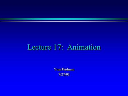 Lecture 17: Animation Yoni Fridman 7/27/01 7/27/01.