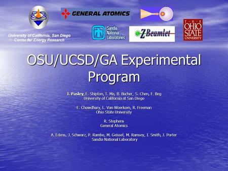 OSU/UCSD/GA Experimental Program J. Pasley, E. Shipton, T. Ma, B. Bucher, S. Chen, F. Beg University of California at San Diego E. Chowdhury, L. Van Woerkom,