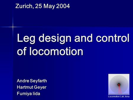 Andre Seyfarth Hartmut Geyer Fumiya Iida Leg design and control of locomotion Zurich, 25 May 2004 Locomotion Lab Jena.