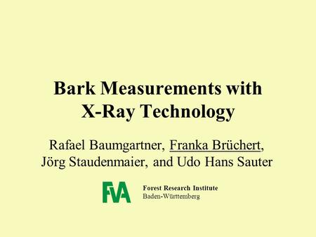 Forest Research Institute Baden-Württemberg Bark Measurements with X-Ray Technology Rafael Baumgartner, Franka Brüchert, Jörg Staudenmaier, and Udo Hans.