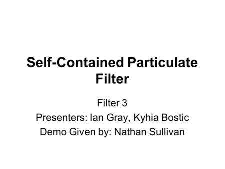 Self-Contained Particulate Filter Filter 3 Presenters: Ian Gray, Kyhia Bostic Demo Given by: Nathan Sullivan.